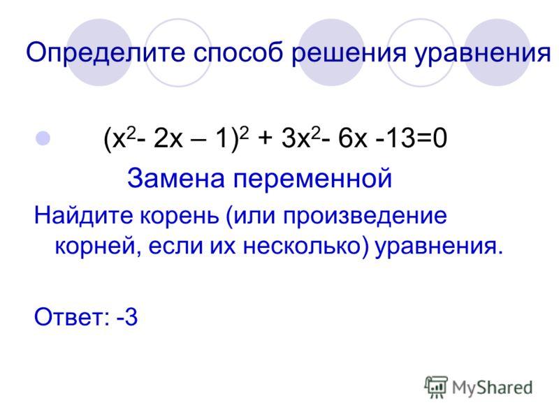 Определите способ решения уравнения (х 2 - 2х – 1) 2 + 3х 2 - 6х -13=0 Замена переменной Найдите корень (или произведение корней, если их несколько) уравнения. Ответ: -3