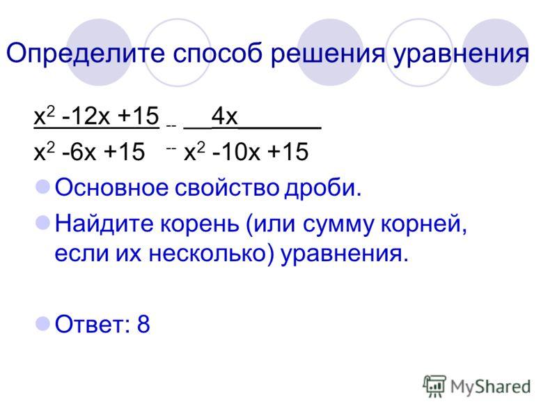 Определите способ решения уравнения х 2 -12х +15 -- __4х______ х 2 -6х +15 -- х 2 -10х +15 Основное свойство дроби. Найдите корень (или сумму корней, если их несколько) уравнения. Ответ: 8