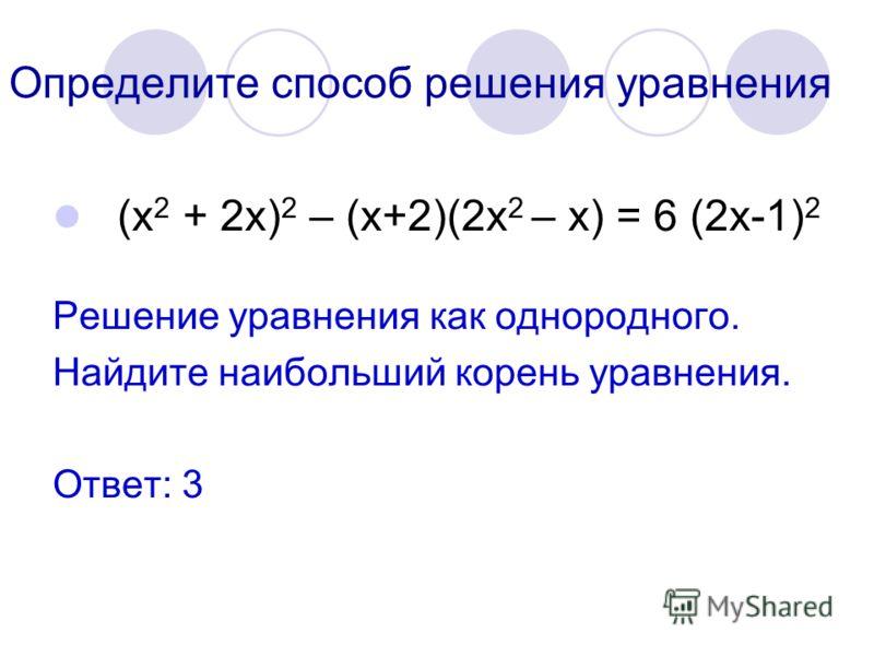 Определите способ решения уравнения (х 2 + 2х) 2 – (х+2)(2х 2 – х) = 6 (2х-1) 2 Решение уравнения как однородного. Найдите наибольший корень уравнения. Ответ: 3