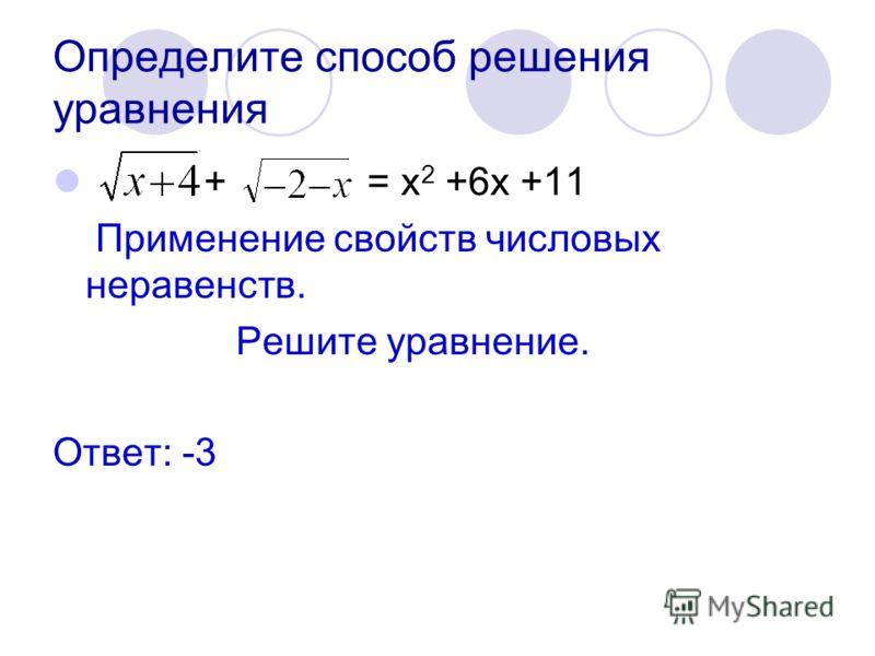 Определите способ решения уравнения + = х 2 +6х +11 Применение свойств числовых неравенств. Решите уравнение. Ответ: -3
