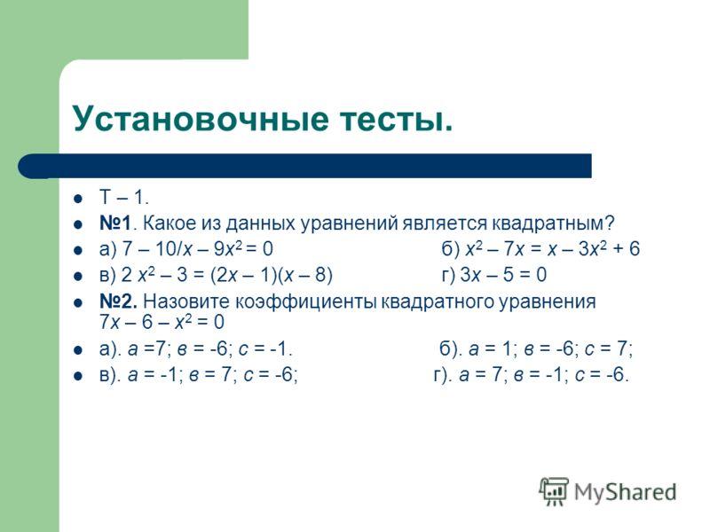 Установочные тесты. Т – 1. 1. Какое из данных уравнений является квадратным? а) 7 – 10/х – 9х 2 = 0 б) х 2 – 7х = х – 3х 2 + 6 в) 2 х 2 – 3 = (2х – 1)(х – 8) г) 3х – 5 = 0 2. Назовите коэффициенты квадратного уравнения 7х – 6 – х 2 = 0 а). а =7; в =