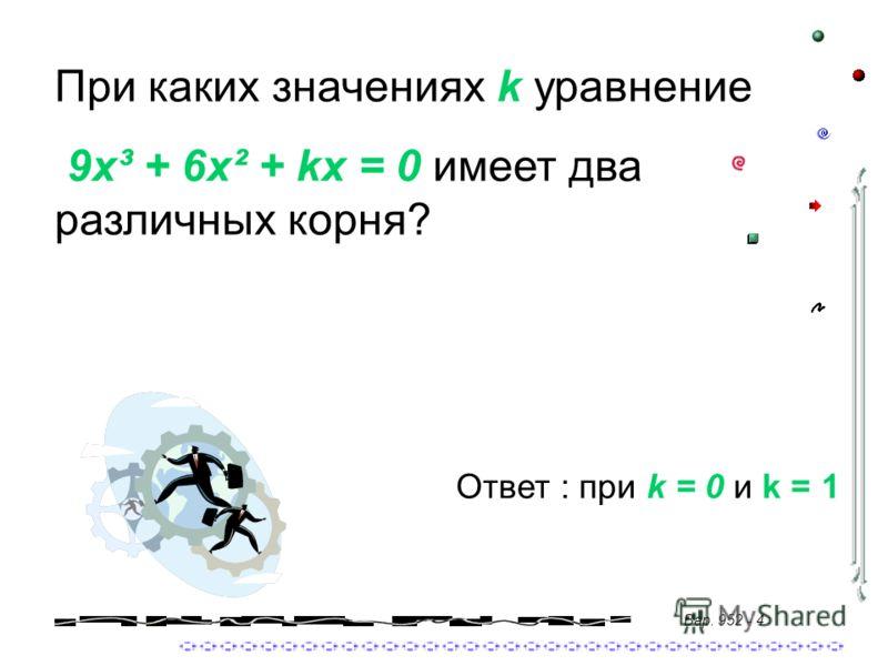 При каких значениях k уравнение 9x³ + 6x² + kx = 0 имеет два различных корня? Ответ : при k = 0 и k = 1 Вар. 952 - 4