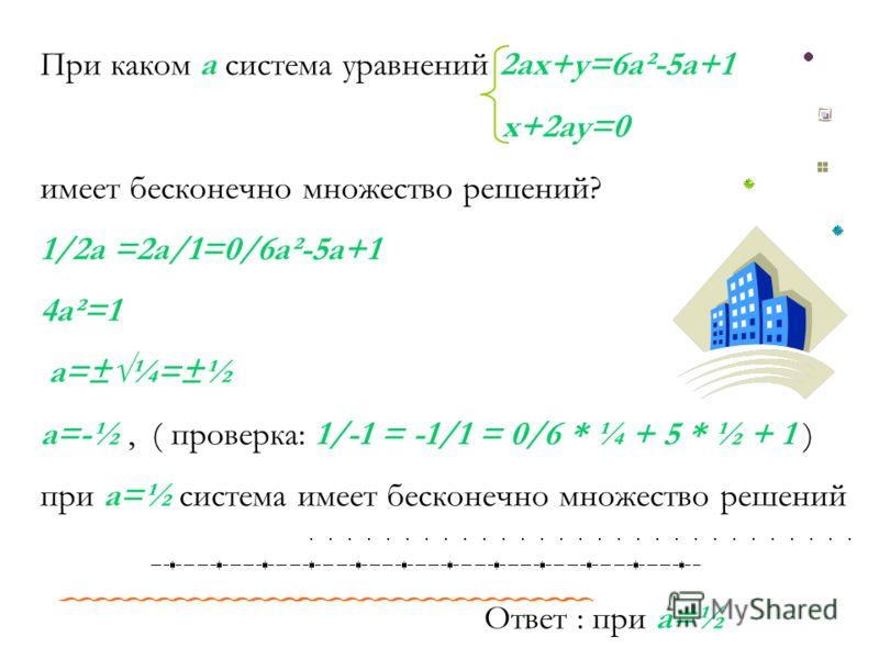 При каком а система уравнений 2ax+y=6a²-5a+1 x+2ay=0 имеет бесконечно множество решений? 1/2a =2a/1=0/6a²-5a+1 4a²=1 a=±¼=±½ a=-½, ( проверка: 1/-1 = -1/1 = 0/6 * ¼ + 5 * ½ + 1 ) при a=½ система имеет бесконечно множество решений Ответ : при a=½