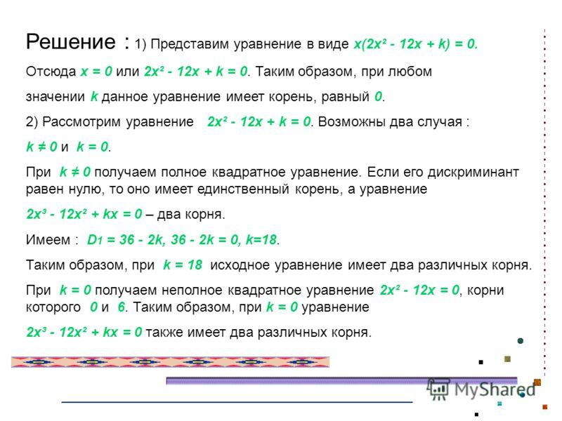 Решение : 1) Представим уравнение в виде x(2x² - 12x + k) = 0. Отсюда x = 0 или 2x² - 12x + k = 0. Таким образом, при любом значении k данное уравнение имеет корень, равный 0. 2) Рассмотрим уравнение 2x² - 12x + k = 0. Возможны два случая : k 0 и k =