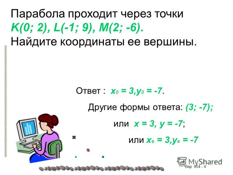 Парабола проходит через точки K(0; 2), L(-1; 9), M(2; -6). Найдите координаты ее вершины. Ответ : x 0 = 3,y 0 = -7. Другие формы ответа: (3; -7); или x = 3, y = -7; или x в = 3,y в = -7 Вар. 954 - 4