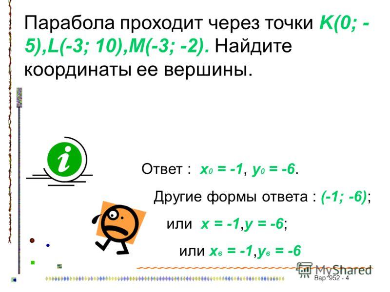 Парабола проходит через точки K(0; - 5),L(-3; 10),M(-3; -2). Найдите координаты ее вершины. Ответ : x 0 = -1, y 0 = -6. Другие формы ответа : (-1; -6); или x = -1,y = -6; или x в = -1,y в = -6 Вар. 952 - 4
