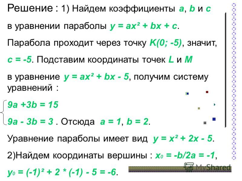 Решение : 1) Найдем коэффициенты a, b и c в уравнении параболы y = ax² + bx + c. Парабола проходит через точку K(0; -5), значит, c = -5. Подставим координаты точек L и M в уравнение y = ax² + bx - 5, получим систему уравнений : 9a +3b = 15 9a - 3b =