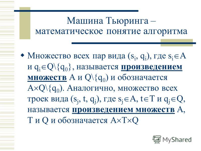 Машина Тьюринга – математическое понятие алгоритма Множество всех пар вида (s i, q i ), где s i A и q i Q\{q 0 }, называется произведением множеств А и Q\{q 0 ) и обозначается А Q\{q 0 ). Аналогично, множество всех троек вида (s j, t, q j ), где s j