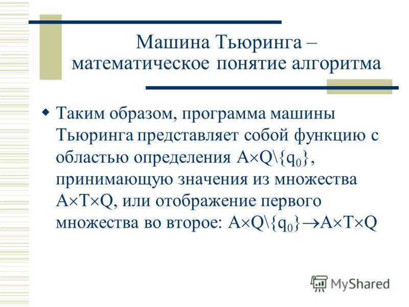 Машина Тьюринга – математическое понятие алгоритма Таким образом, программа машины Тьюринга представляет собой функцию с областью определения А Q\{q 0 }, принимающую значения из множества А Т Q, или отображение первого множества во второе: А Q\{q 0 }