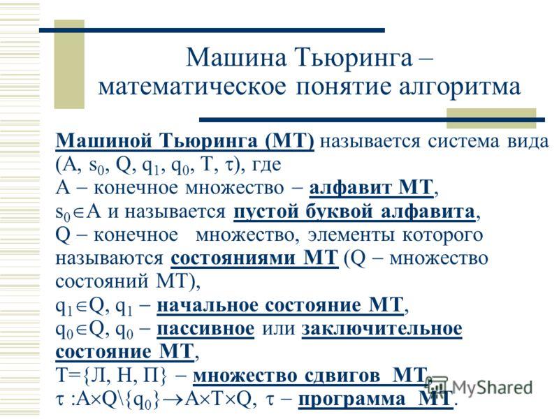 Машина Тьюринга – математическое понятие алгоритма Машиной Тьюринга (МТ) называется система вида (A, s 0, Q, q 1, q 0, T, ), где А конечное множество алфавит МТ, s 0 A и называется пустой буквой алфавита, Q конечное множество, элементы которого назыв
