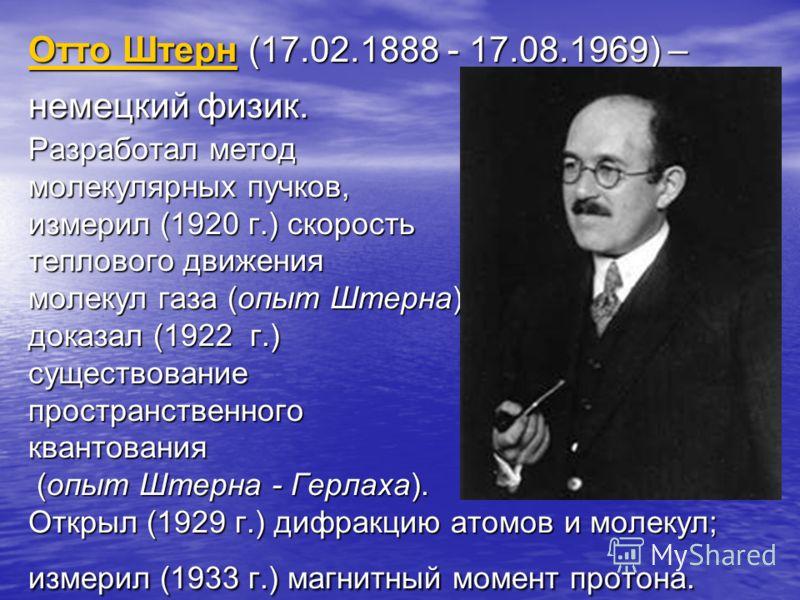 Отто ШтернОтто Штерн (17.02.1888 - 17.08.1969) – немецкий физик. Разработал метод молекулярных пучков, измерил (1920 г.) скорость теплового движения молекул газа (опыт Штерна), доказал (1922 г.) существование пространственного квантования (опыт Штерн