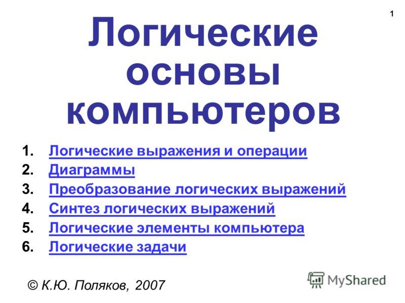 1 Логические основы компьютеров © К.Ю. Поляков, 2007 1.Логические выражения и операцииЛогические выражения и операции 2.ДиаграммыДиаграммы 3.Преобразование логических выраженийПреобразование логических выражений 4.Синтез логических выраженийСинтез ло