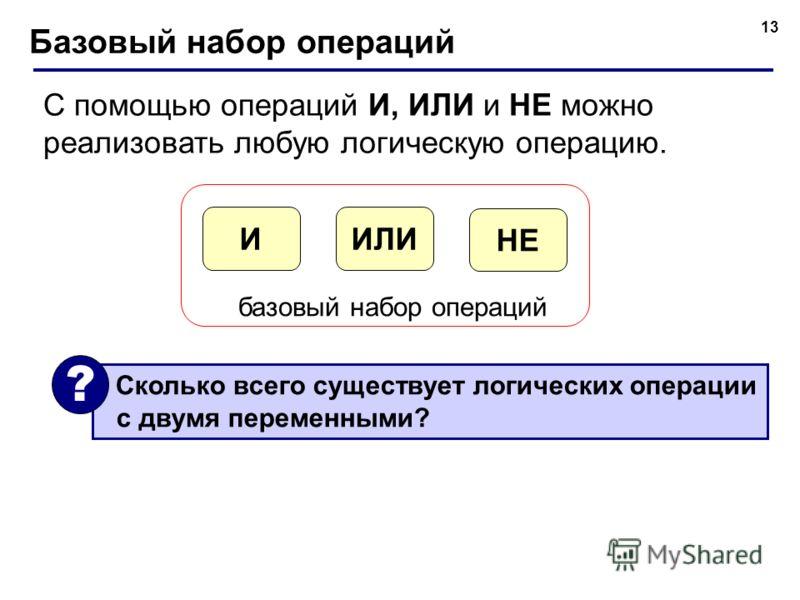 13 Базовый набор операций С помощью операций И, ИЛИ и НЕ можно реализовать любую логическую операцию. ИЛИИ НЕ базовый набор операций Сколько всего существует логических операции с двумя переменными? ?
