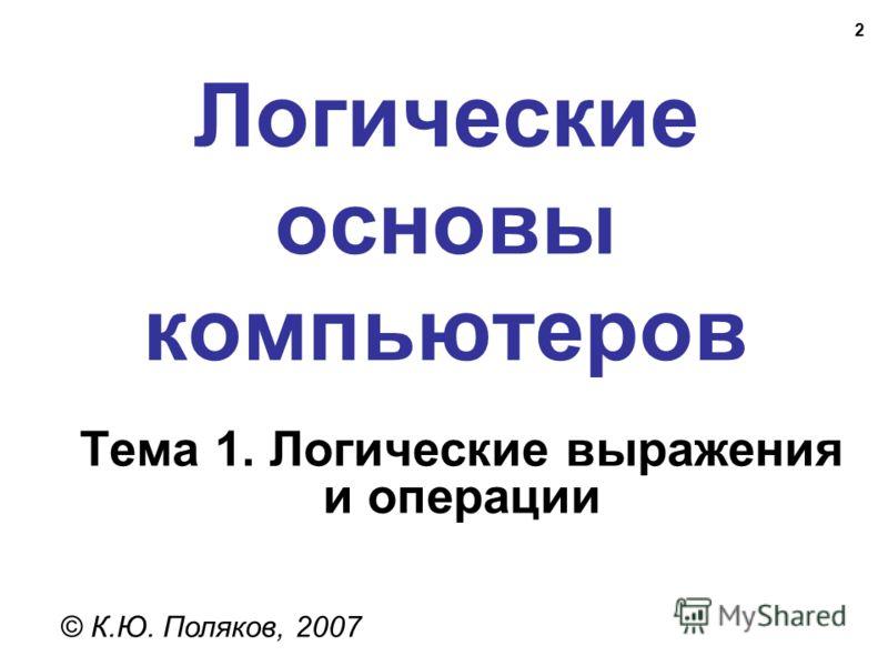 2 Логические основы компьютеров © К.Ю. Поляков, 2007 Тема 1. Логические выражения и операции
