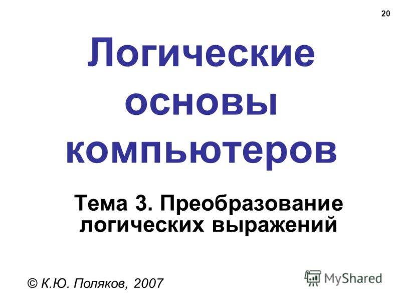 20 Логические основы компьютеров © К.Ю. Поляков, 2007 Тема 3. Преобразование логических выражений