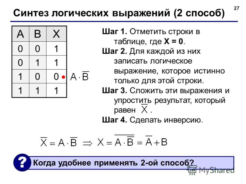 27 Синтез логических выражений (2 способ) ABX 001 011 100 111 Шаг 1. Отметить строки в таблице, где X = 0. Шаг 2. Для каждой из них записать логическое выражение, которое истинно только для этой строки. Шаг 3. Сложить эти выражения и упростить резуль