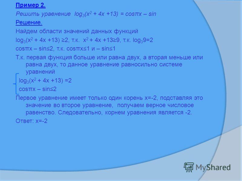 Пример 2. Решить уравнение log 3 (x 2 + 4x +13) = cosπx – sin Решение. Найдем области значений данных функций log 3 (x 2 + 4x +13) 2, т.к. x 2 + 4x +139, т.к. log 3 9=2 cosπx – sin2, т.к. cosπx1 и – sin1 Т.к. первая функция больше или равна двух, а в