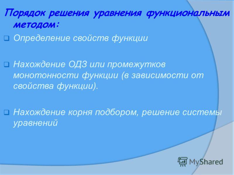 Порядок решения уравнения функциональным методом: Определение свойств функции Нахождение ОДЗ или промежутков монотонности функции (в зависимости от свойства функции). Нахождение корня подбором, решение системы уравнений