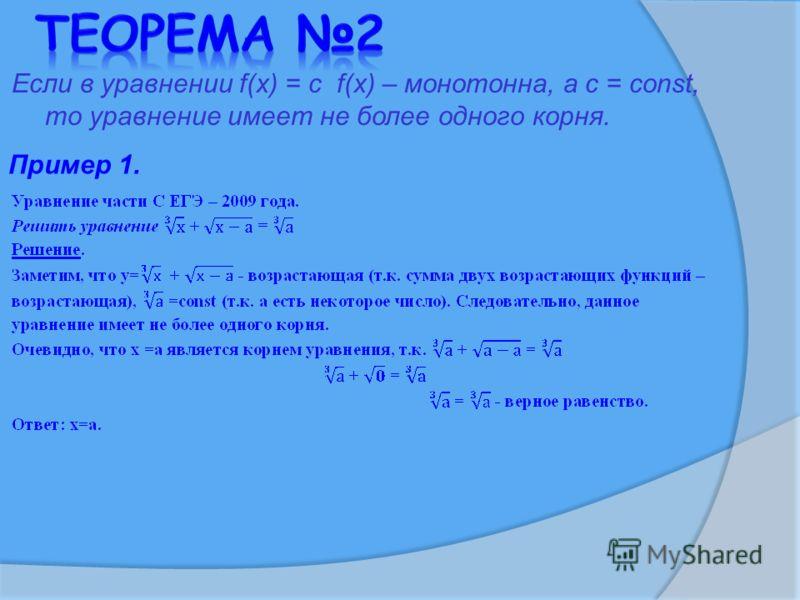 Если в уравнении f(x) = c f(x) – монотонна, а с = const, то уравнение имеет не более одного корня. Пример 1.
