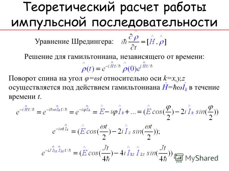 Теоретический расчет работы импульсной последовательности Уравнение Шредингера: Решение для гамильтониана, независящего от времени: Поворот спина на угол φ=ωt относительно оси k=x,y,z осуществляется под действием гамильтониана H=ħωI k в течение време