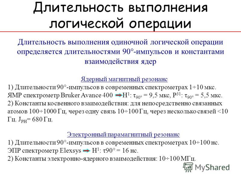 Длительность выполнения логической операции Электронный парамагнитный резонанс 1) Длительности 90°-импульсов в современных спектрометрах 10÷100 нс. ЭПР спектрометр Elexsys H 1 : τ90° = 16 нс. 2) Константы электронно-ядерного взаимодействия: 10÷100 МГ