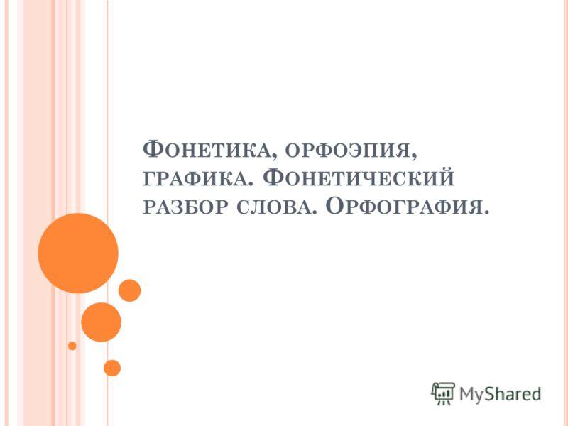 Ф ОНЕТИКА, ОРФОЭПИЯ, ГРАФИКА. Ф ОНЕТИЧЕСКИЙ РАЗБОР СЛОВА. О РФОГРАФИЯ.