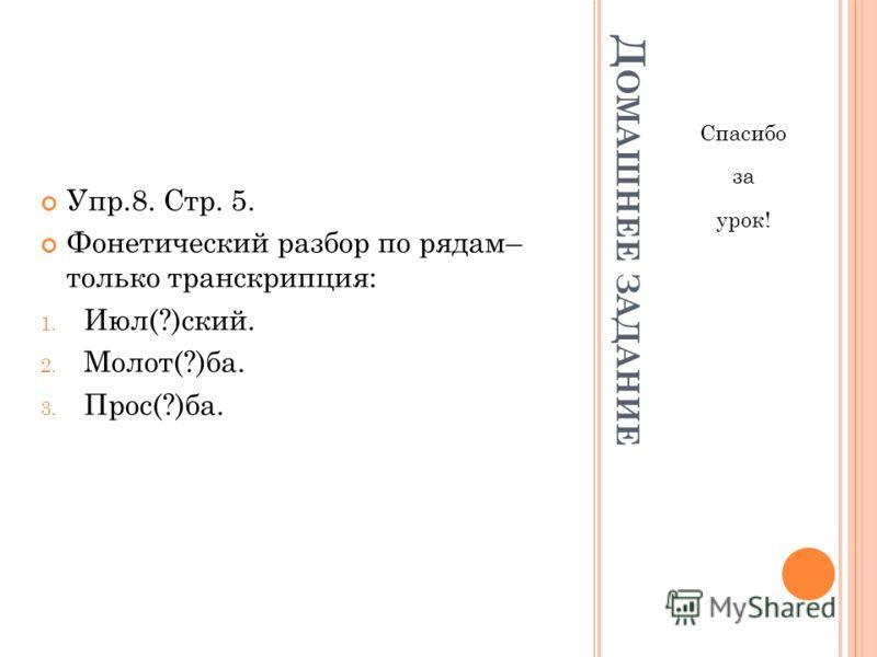 Д ОМАШНЕЕ ЗАДАНИЕ Спасибо за урок! Упр.8. Стр. 5. Фонетический разбор по рядам– только транскрипция: 1. Июл(?)ский. 2. Молот(?)ба. 3. Прос(?)ба.