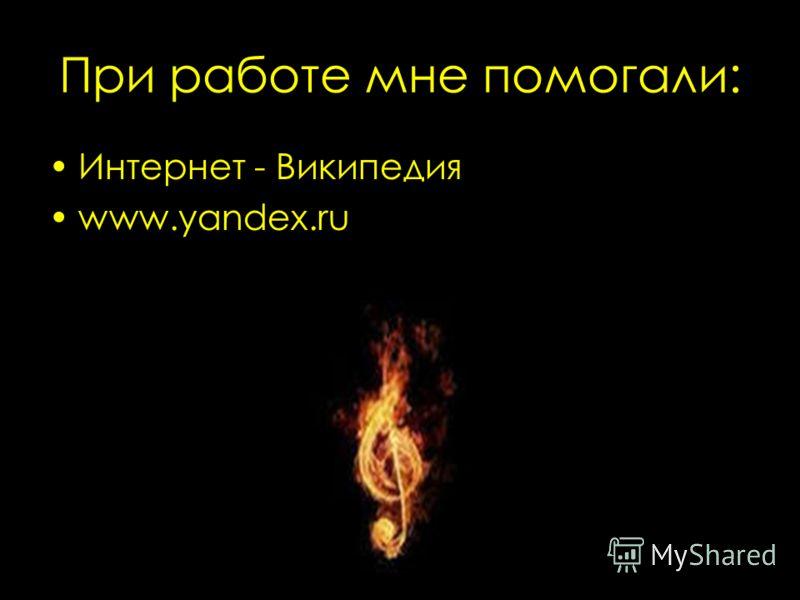 При работе мне помогали: Интернет - Википедия www.yandex.ru