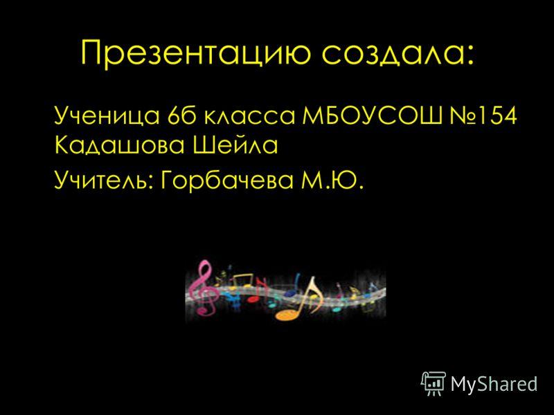 Презентацию создала: Ученица 6б класса МБОУСОШ 154 Кадашова Шейла Учитель: Горбачева М.Ю.