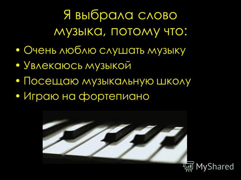Я выбрала слово музыка, потому что: Очень люблю слушать музыку Увлекаюсь музыкой Посещаю музыкальную школу Играю на фортепиано