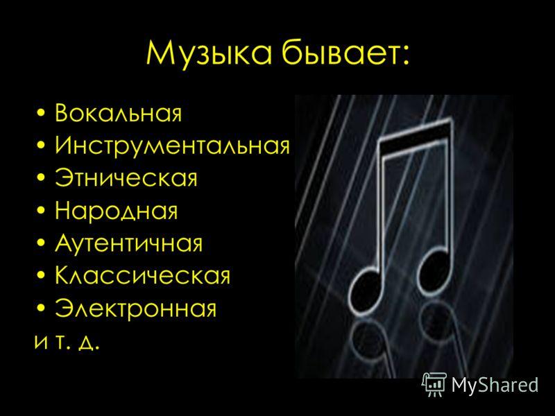 Музыка бывает: Вокальная Инструментальная Этническая Народная Аутентичная Классическая Электронная и т. д.