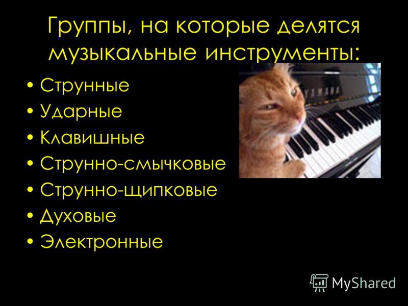 Группы, на которые делятся музыкальные инструменты: Струнные Ударные Клавишные Струнно-смычковые Струнно-щипковые Духовые Электронные