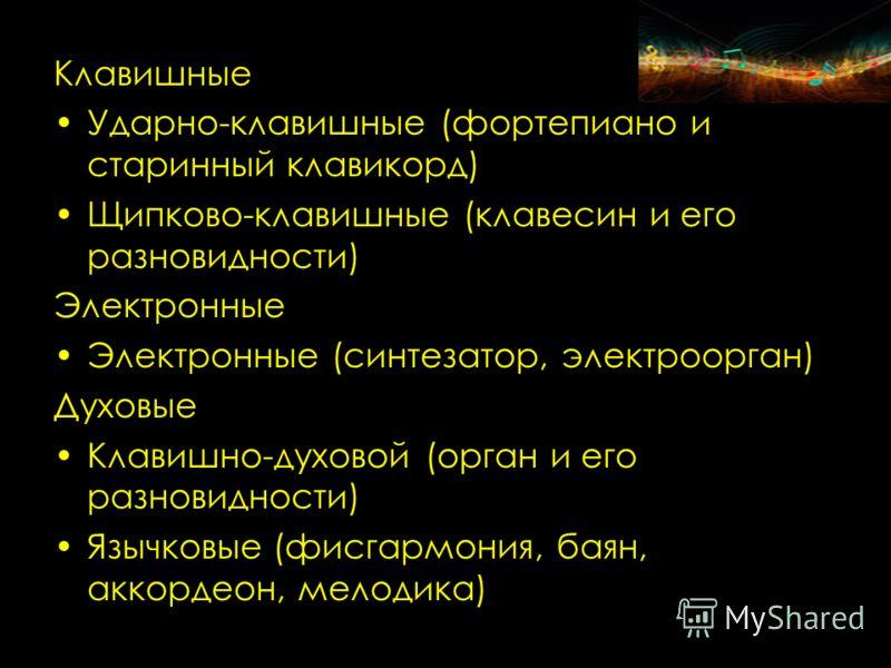 Клавишные Ударно-клавишные (фортепиано и старинный клавикорд) Щипково-клавишные (клавесин и его разновидности) Электронные Электронные (синтезатор, электроорган) Духовые Клавишно-духовой (орган и его разновидности) Язычковые (фисгармония, баян, аккор