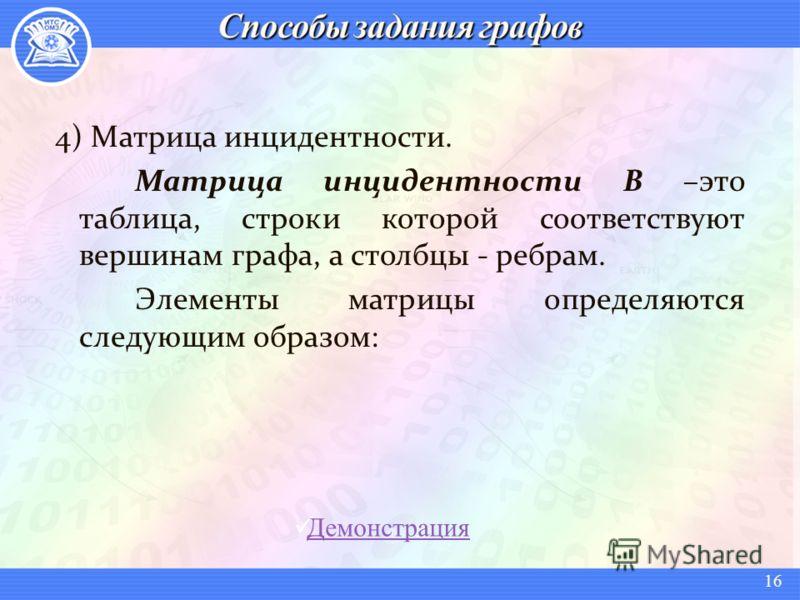4) Матрица инцидентности. Матрица инцидентности В –это таблица, строки которой соответствуют вершинам графа, а столбцы - ребрам. Элементы матрицы определяются следующим образом: Демонстрация 16