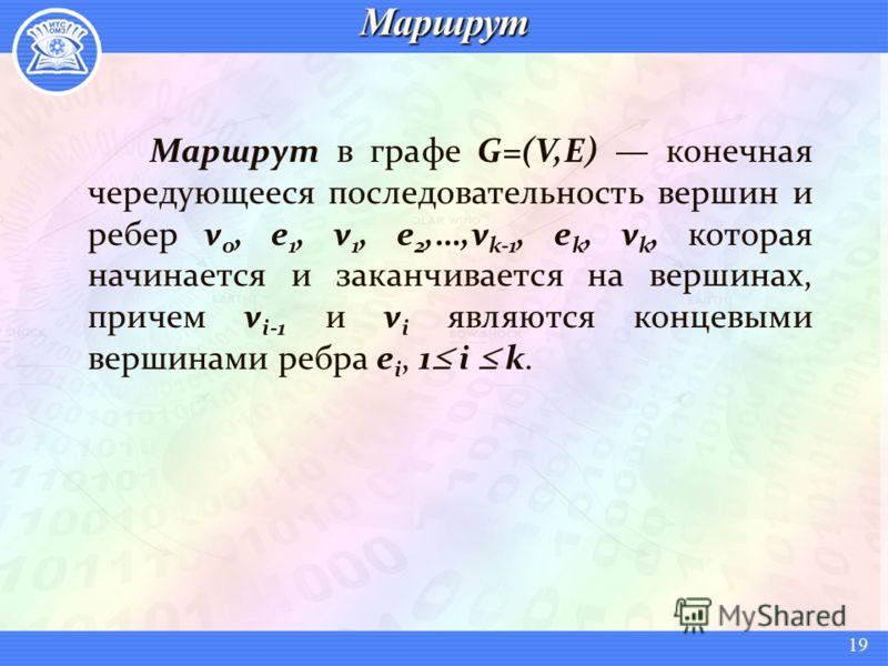 Маршрут в графе G=(V,E) конечная чередующееся последовательность вершин и ребер v 0, e 1, v 1, e 2,…,v k-1, e k, v k, которая начинается и заканчивается на вершинах, причем v i-1 и v i являются концевыми вершинами ребра e i, 1 i k. 19