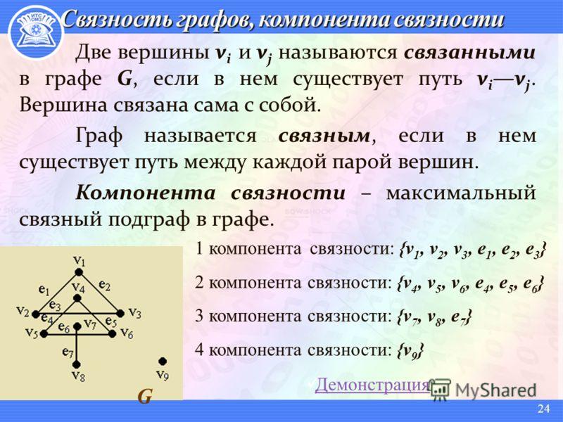 Две вершины v i и v j называются связанными в графе G, если в нем существует путь v iv j. Вершина связана сама с собой. Граф называется связным, если в нем существует путь между каждой парой вершин. Компонента связности – максимальный связный подграф