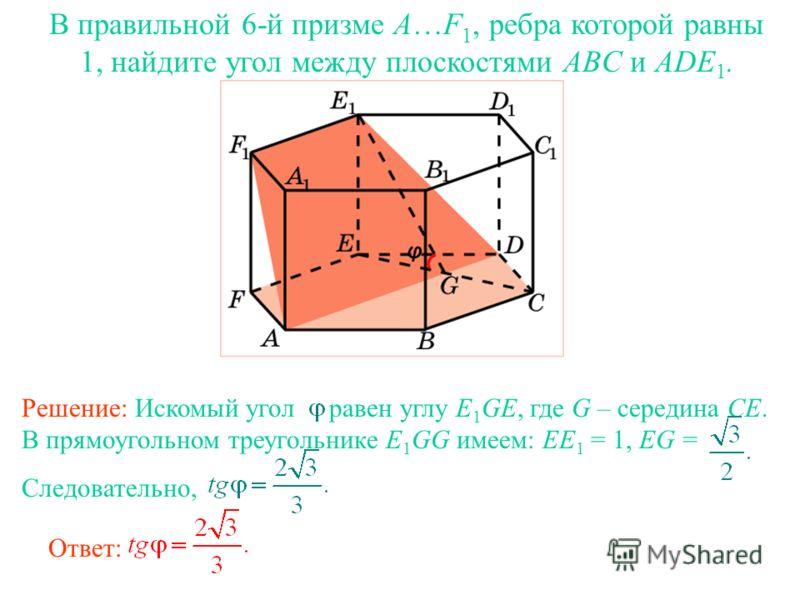 В правильной 6-й призме A…F 1, ребра которой равны 1, найдите угол между плоскостями ABC и ADE 1. Ответ: Решение: Искомый угол равен углу E 1 GE, где G – середина CE. В прямоугольном треугольнике E 1 GG имеем: EE 1 = 1, EG = Следовательно,