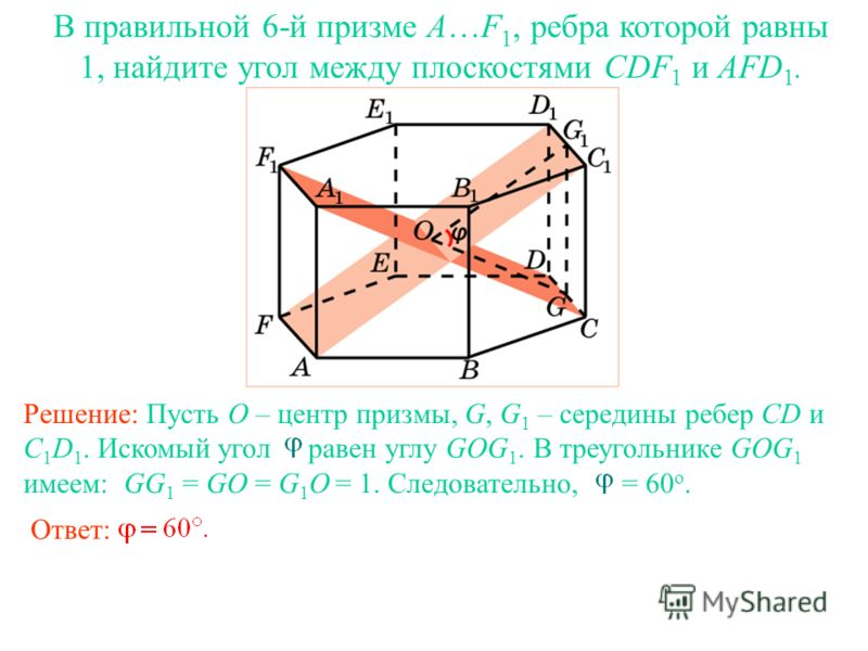 В правильной 6-й призме A…F 1, ребра которой равны 1, найдите угол между плоскостями CDF 1 и AFD 1. Ответ: Решение: Пусть O – центр призмы, G, G 1 – середины ребер CD и C 1 D 1. Искомый угол равен углу GOG 1. В треугольнике GOG 1 имеем: GG 1 = GO = G