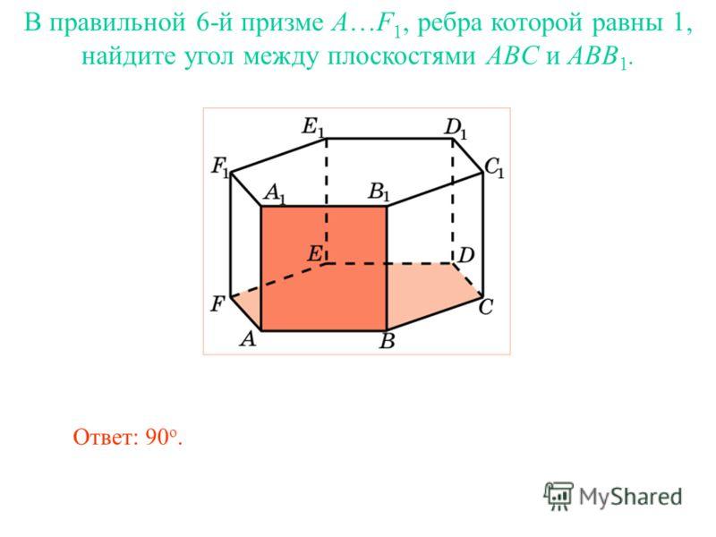 В правильной 6-й призме A…F 1, ребра которой равны 1, найдите угол между плоскостями ABC и ABB 1. Ответ: 90 о.