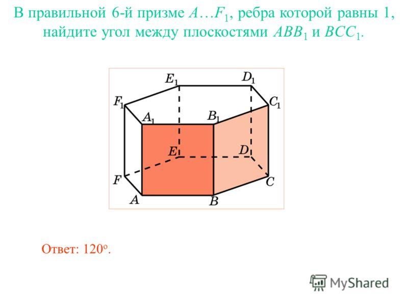 В правильной 6-й призме A…F 1, ребра которой равны 1, найдите угол между плоскостями ABB 1 и BCC 1. Ответ: 120 о.