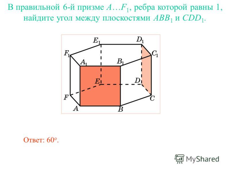 В правильной 6-й призме A…F 1, ребра которой равны 1, найдите угол между плоскостями ABB 1 и CDD 1. Ответ: 60 о.