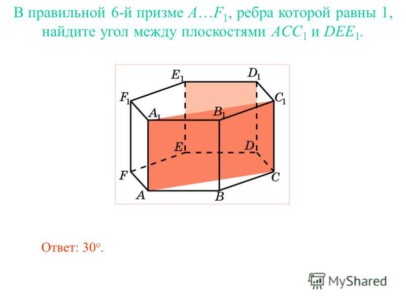 В правильной 6-й призме A…F 1, ребра которой равны 1, найдите угол между плоскостями ACC 1 и DEE 1. Ответ: 30 о.