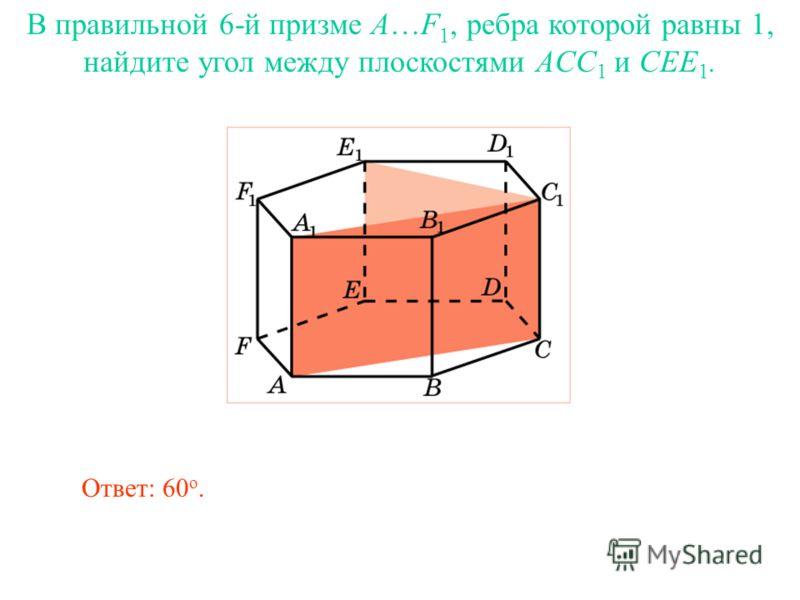 В правильной 6-й призме A…F 1, ребра которой равны 1, найдите угол между плоскостями ACC 1 и CEE 1. Ответ: 60 о.