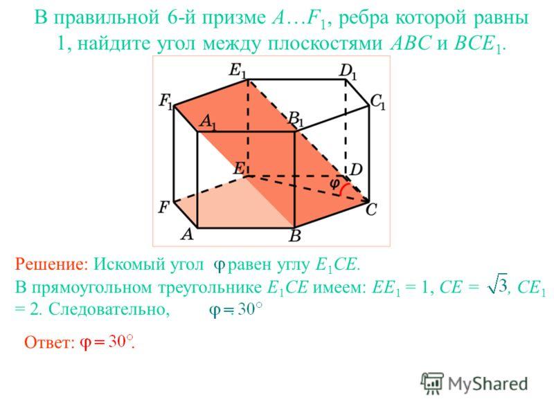 В правильной 6-й призме A…F 1, ребра которой равны 1, найдите угол между плоскостями ABC и BCE 1. Ответ:. В прямоугольном треугольнике E 1 CE имеем: EE 1 = 1, CE =, CE 1 = 2. Следовательно,. Решение: Искомый угол равен углу E 1 CE.