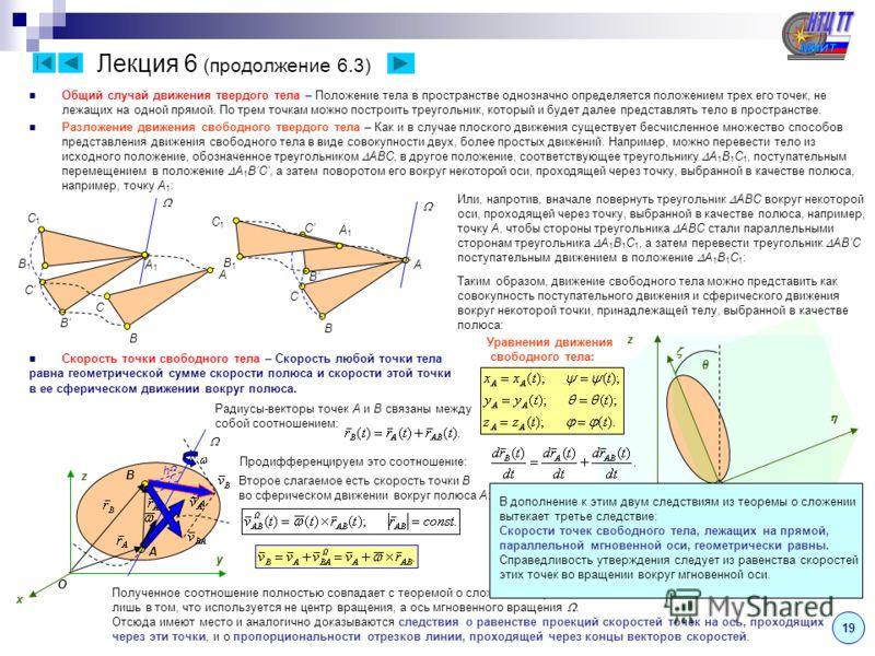 A B y z Лекция 6 (продолжение 6.3) Общий случай движения твердого тела – Положение тела в пространстве однозначно определяется положением трех его точек, не лежащих на одной прямой. По трем точкам можно построить треугольник, который и будет далее пр