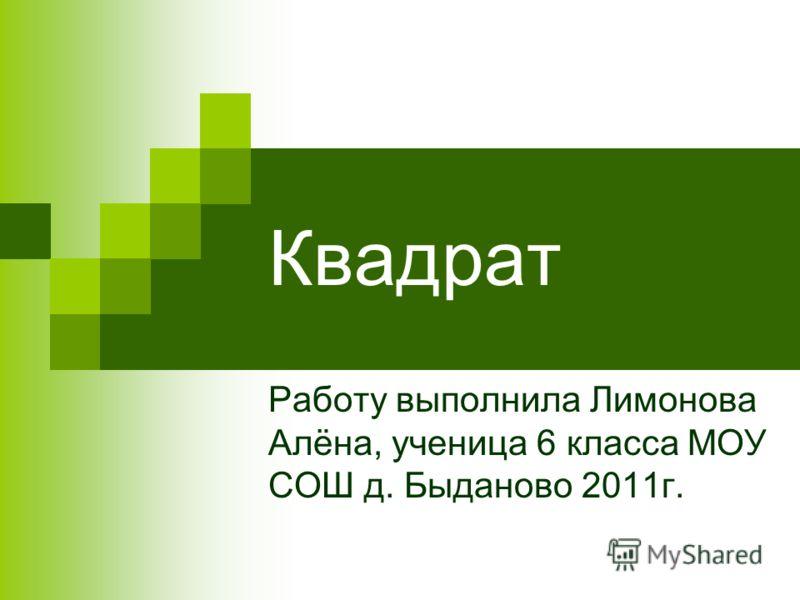 Квадрат Работу выполнила Лимонова Алёна, ученица 6 класса МОУ СОШ д. Быданово 2011г.