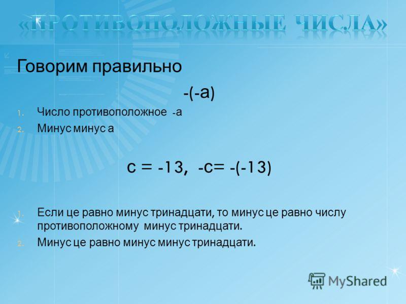 Говорим правильно -(- а ) 1. Число противоположное - а 2. Минус минус а с = -13, - с = -(-13) 1. Если це равно минус тринадцати, то минус це равно числу противоположному минус тринадцати. 2. Минус це равно минус минус тринадцати.