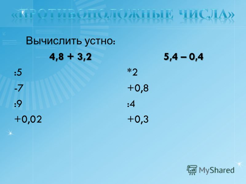 Вычислить устно : 4,8 + 3,2 :5 -7 :9 +0,02 5,4 – 0,4 *2 +0,8 :4 +0,3