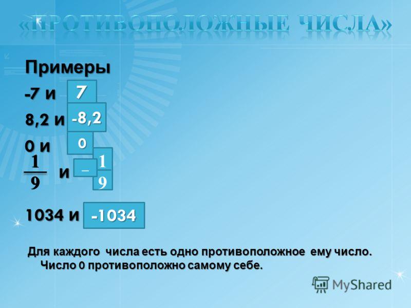 Примеры -7 и 8,2 и 0 и и 1034 и Для каждого числа есть одно противоположное ему число. Число 0 противоположно самому себе. Для каждого числа есть одно противоположное ему число. Число 0 противоположно самому себе. 1919 1919 1919 – 7 - 8,2 0 -1034