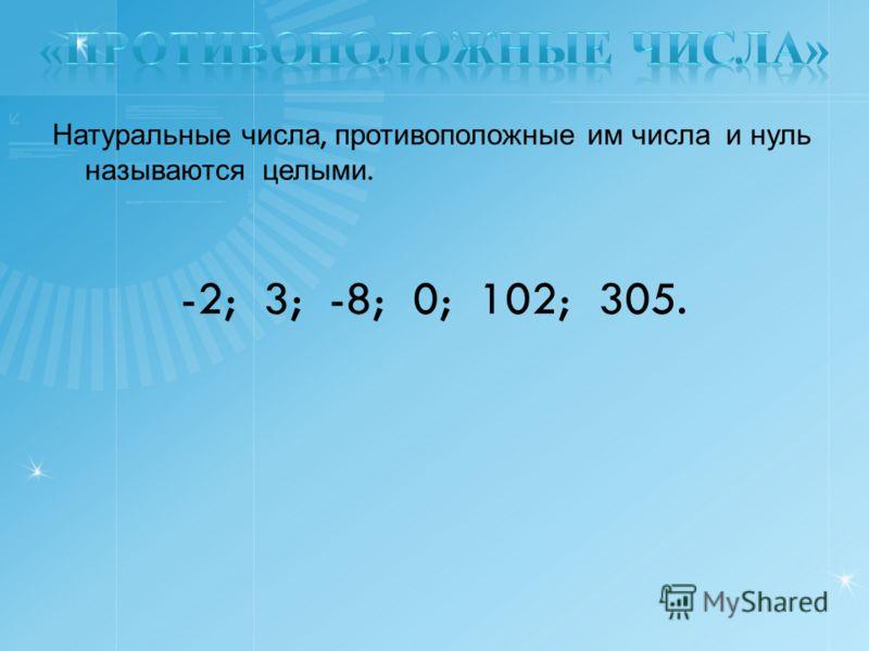 Натуральные числа, противоположные им числа и нуль называются целыми. -2; 3; -8; 0; 102; 305.